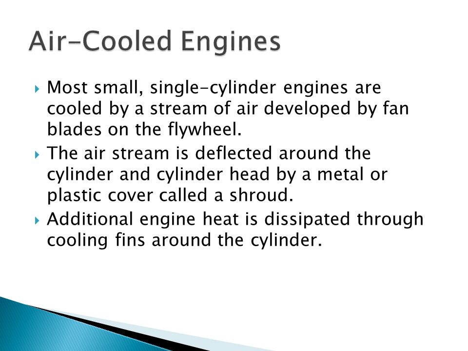 Air-Cooled Engines Most small, single-cylinder engines are cooled by a stream of air developed by fan blades on the flywheel.