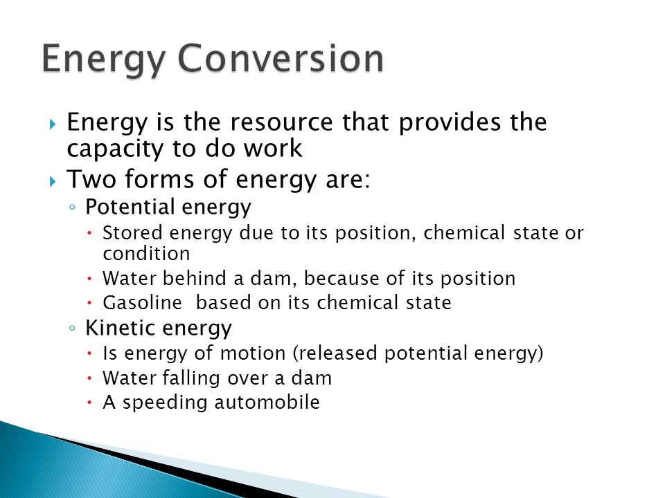 Energy Conversion Energy is the resource that provides the capacity to do work. Two forms of energy are: