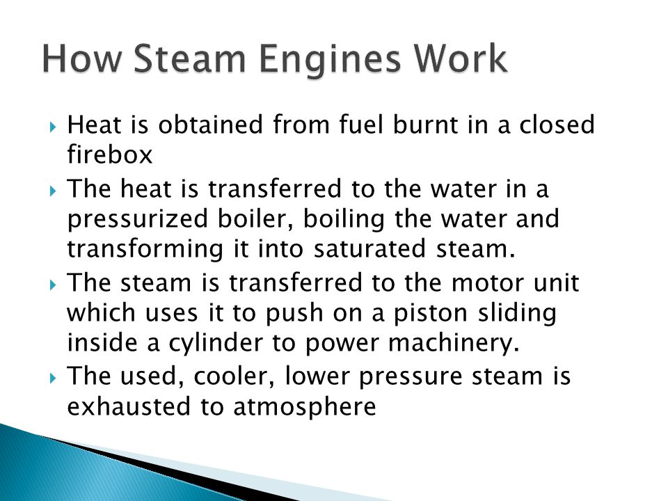 How Steam Engines Work Heat is obtained from fuel burnt in a closed firebox.