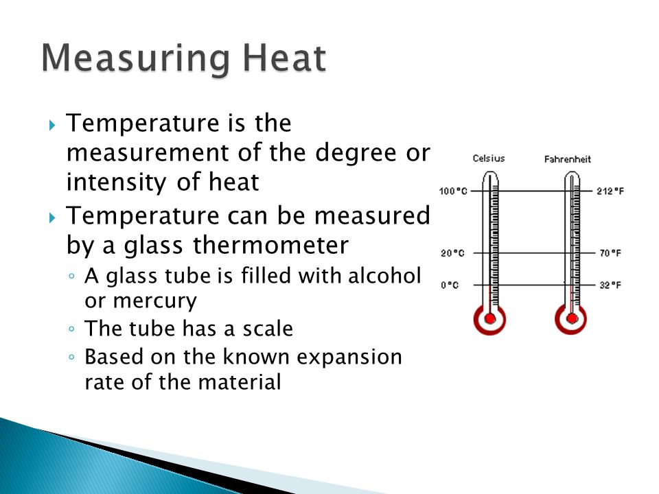 Measuring Heat Temperature is the measurement of the degree or intensity of heat. Temperature can be measured by a glass thermometer.