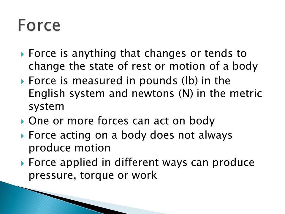 Force Force is anything that changes or tends to change the state of rest or motion of a body.