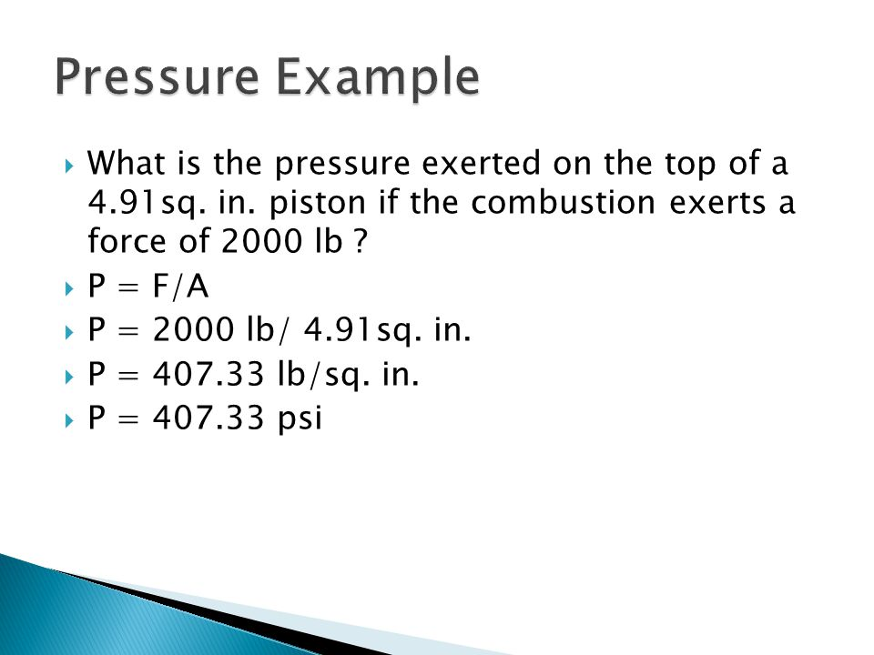 Pressure Example What is the pressure exerted on the top of a 4.91sq. in. piston if the combustion exerts a force of 2000 lb
