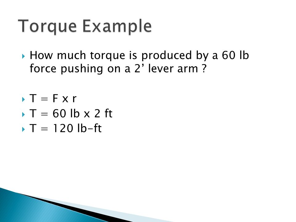 Torque Example How much torque is produced by a 60 lb force pushing on a 2' lever arm T = F x r.
