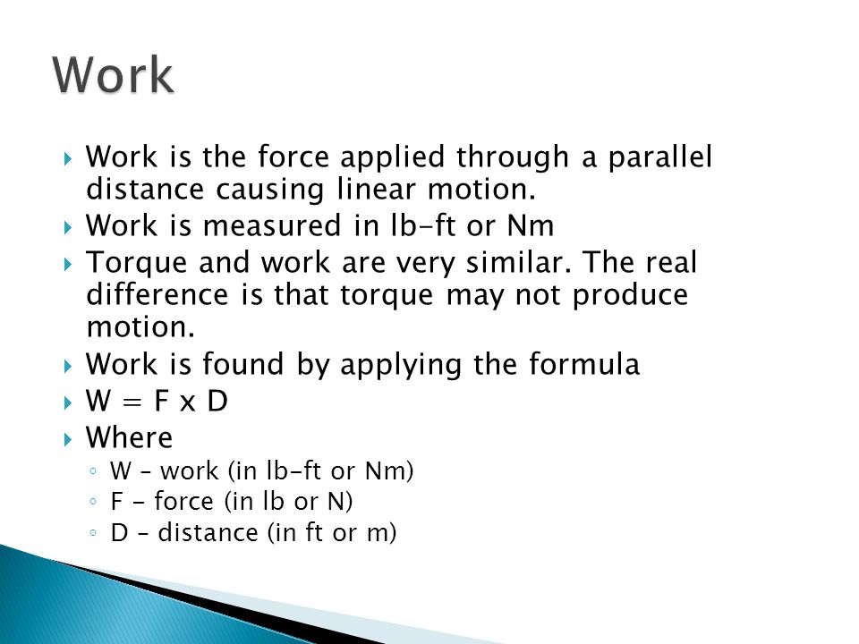 Work Work is the force applied through a parallel distance causing linear motion. Work is measured in lb-ft or Nm.