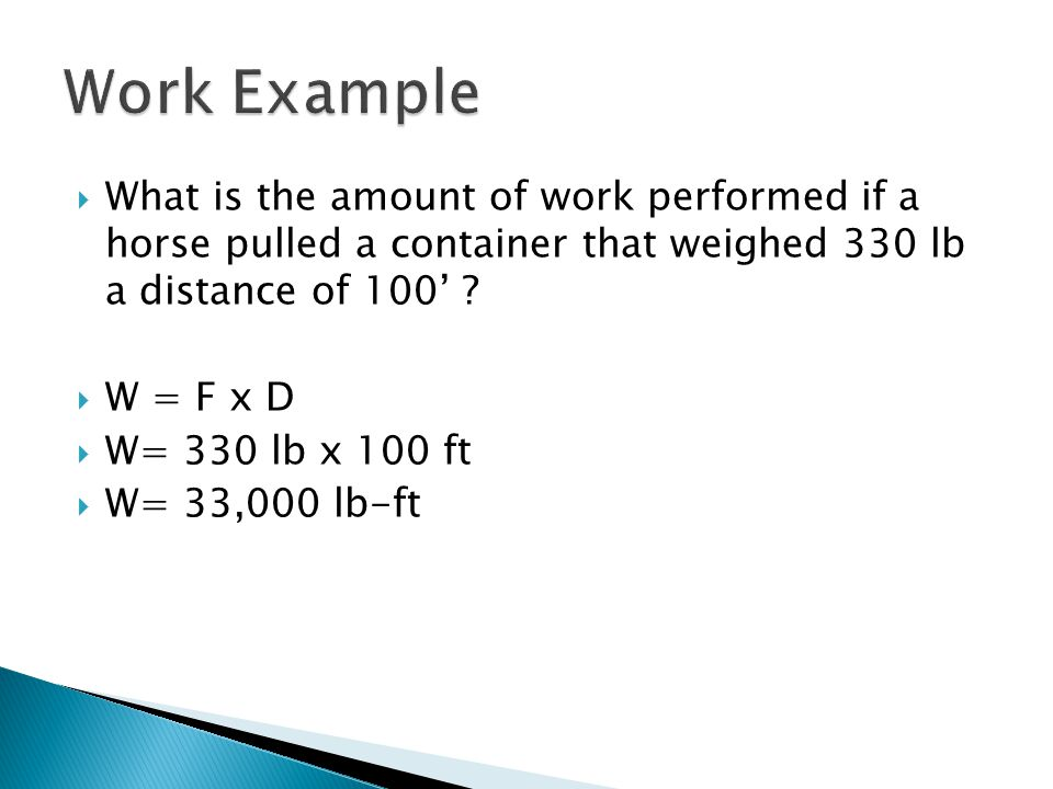 Work Example What is the amount of work performed if a horse pulled a container that weighed 330 lb a distance of 100'