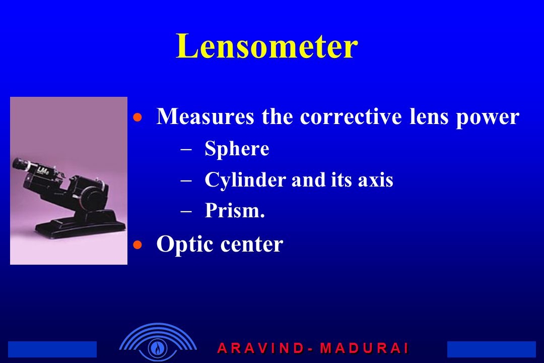 Lensometer Measures the corrective lens power Optic center Sphere
