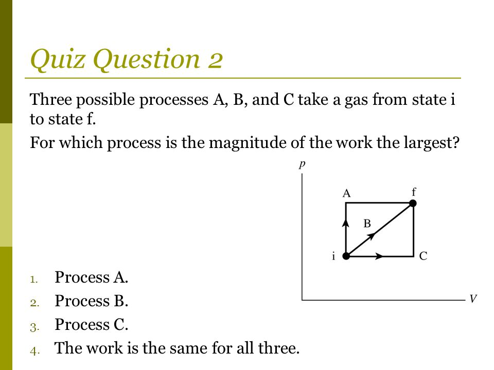Quiz Question 2 Three possible processes A, B, and C take a gas from state i to state f. For which process is the magnitude of the work the largest