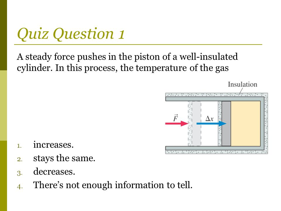 Quiz Question 1 A steady force pushes in the piston of a well-insulated cylinder. In this process, the temperature of the gas.