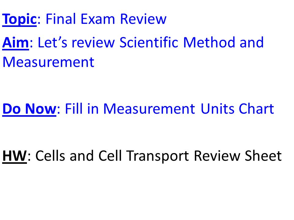 Topic: Final Exam Review Aim: Let's review Scientific Method and Measurement Do Now: Fill in Measurement Units Chart HW: Cells and Cell Transport Review Sheet