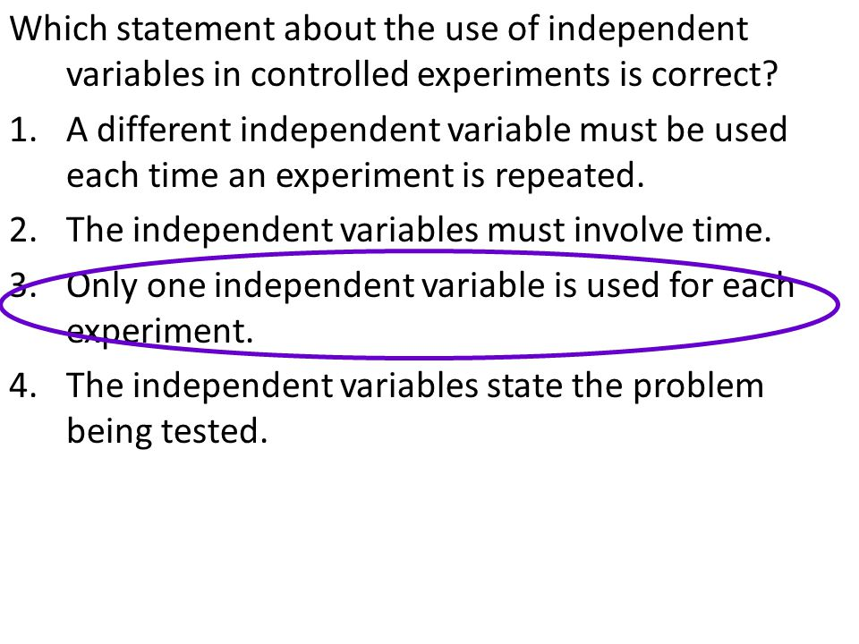 Which statement about the use of independent variables in controlled experiments is correct