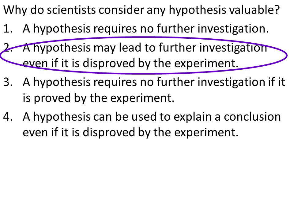 Why do scientists consider any hypothesis valuable