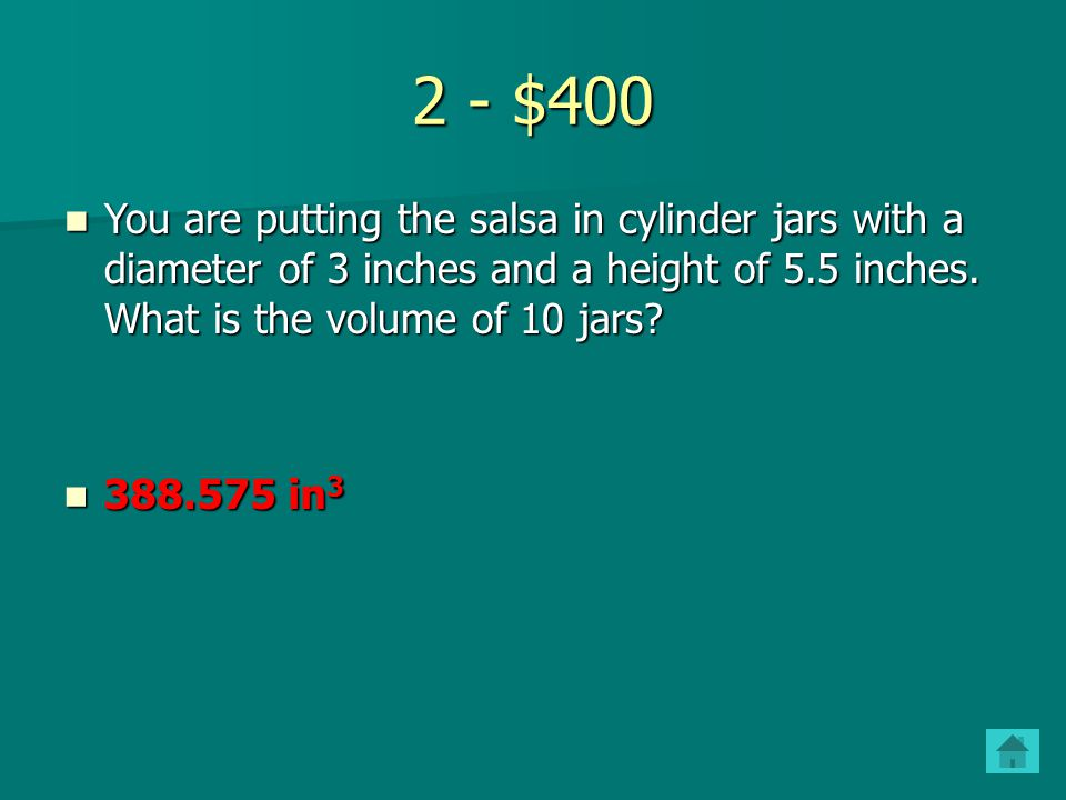 2 - $400 You are putting the salsa in cylinder jars with a diameter of 3 inches and a height of 5.5 inches. What is the volume of 10 jars