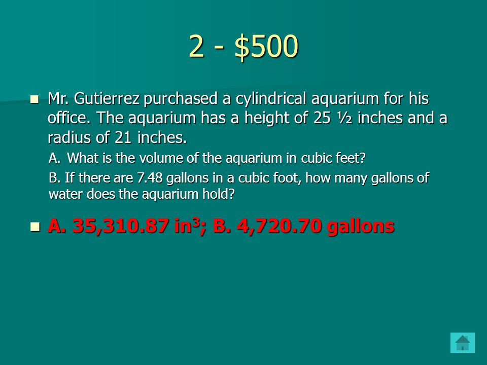 2 - $500 Mr. Gutierrez purchased a cylindrical aquarium for his office. The aquarium has a height of 25 ½ inches and a radius of 21 inches.