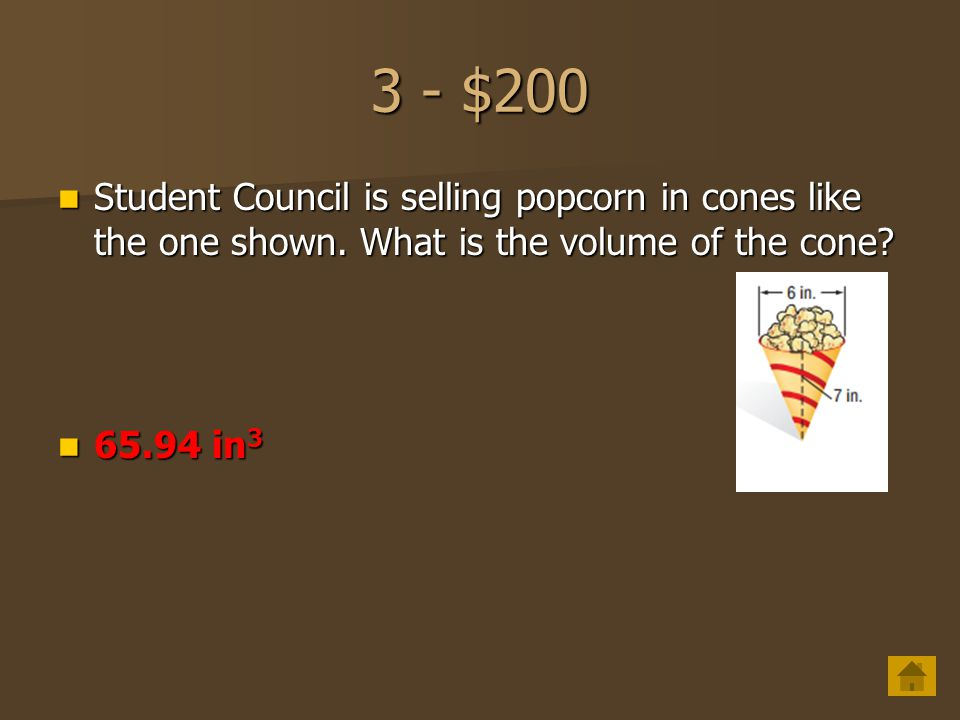 3 - $200 Student Council is selling popcorn in cones like the one shown. What is the volume of the cone