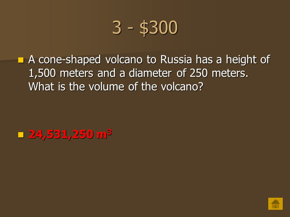 3 - $300 A cone-shaped volcano to Russia has a height of 1,500 meters and a diameter of 250 meters. What is the volume of the volcano