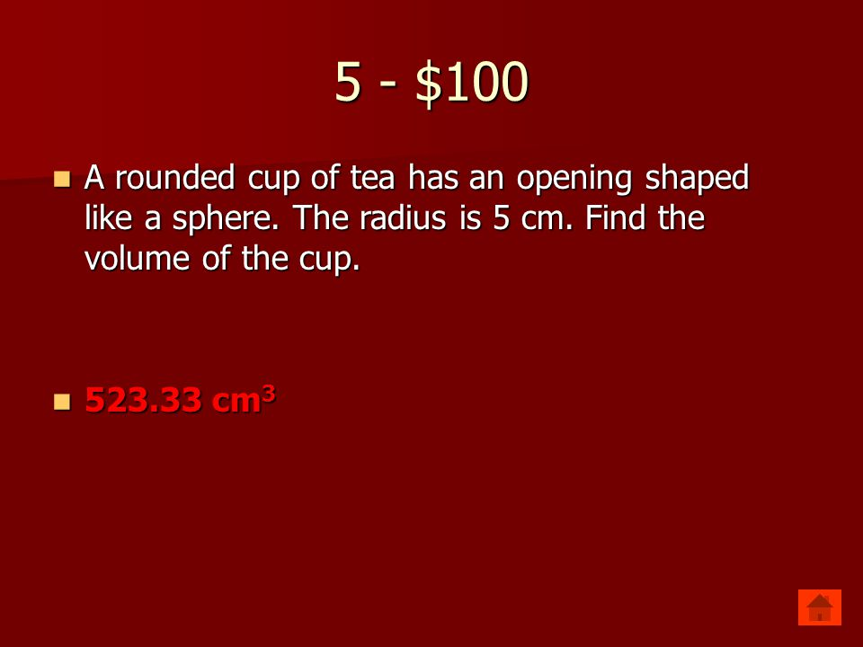 5 - $100 A rounded cup of tea has an opening shaped like a sphere. The radius is 5 cm. Find the volume of the cup.