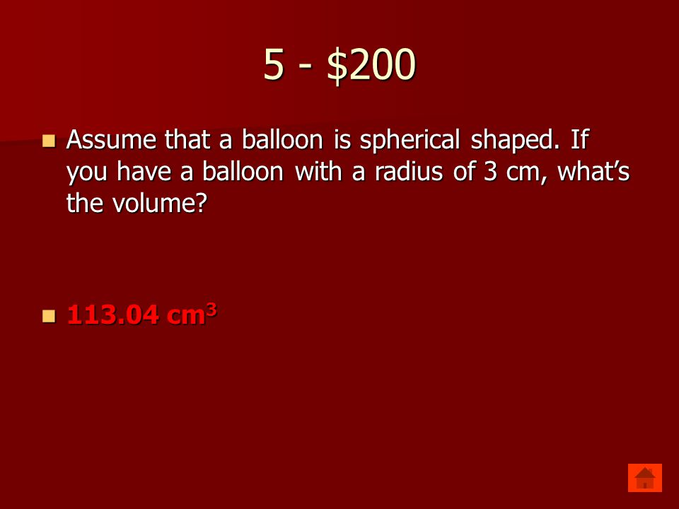 5 - $200 Assume that a balloon is spherical shaped. If you have a balloon with a radius of 3 cm, what's the volume