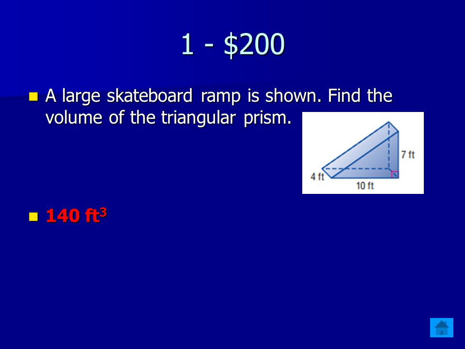 1 - $200 A large skateboard ramp is shown. Find the volume of the triangular prism. 140 ft3