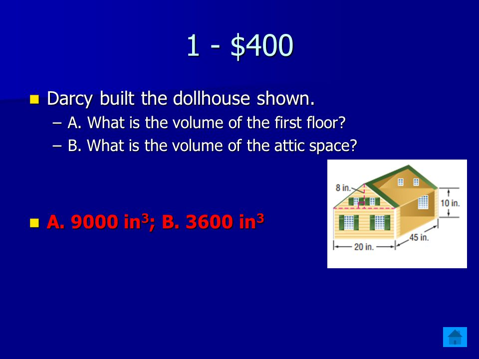 1 - $400 Darcy built the dollhouse shown. A. 9000 in3; B. 3600 in3