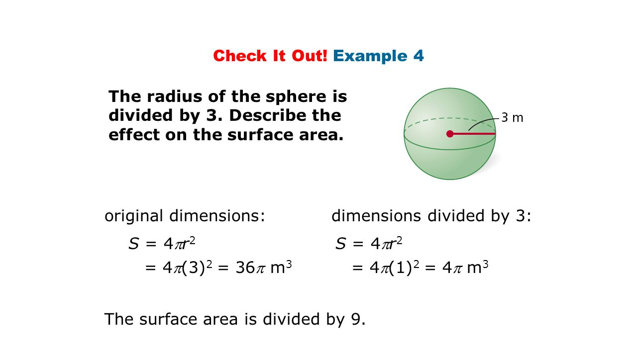 Check It Out! Example 4 The radius of the sphere is divided by 3. Describe the effect on the surface area.