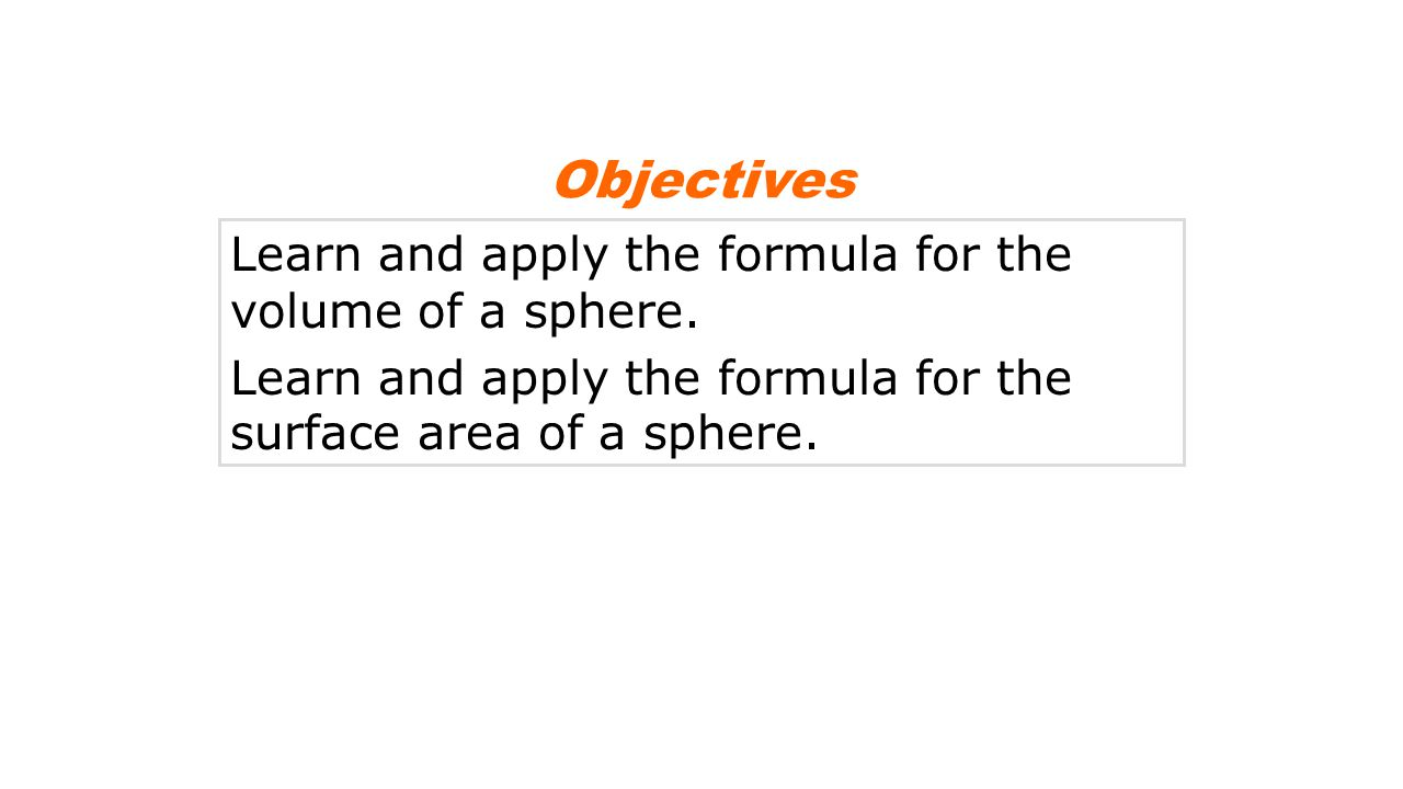 Objectives Learn and apply the formula for the volume of a sphere.
