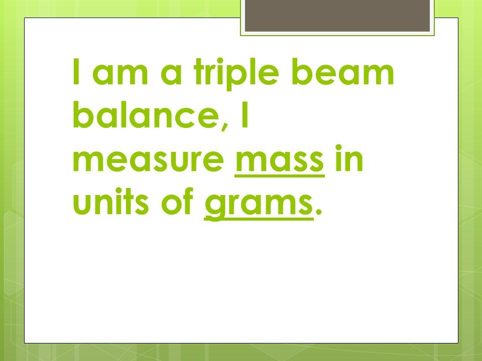 I am a triple beam balance, I measure mass in units of grams.