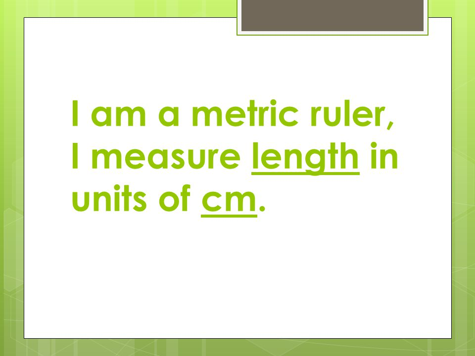 I am a metric ruler, I measure length in units of cm.