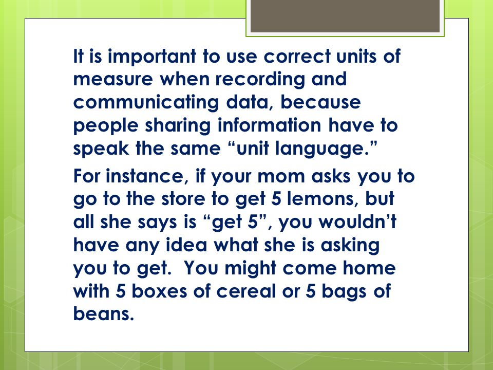 It is important to use correct units of measure when recording and communicating data, because people sharing information have to speak the same unit language.