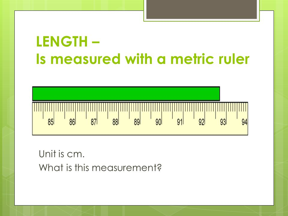 LENGTH – Is measured with a metric ruler