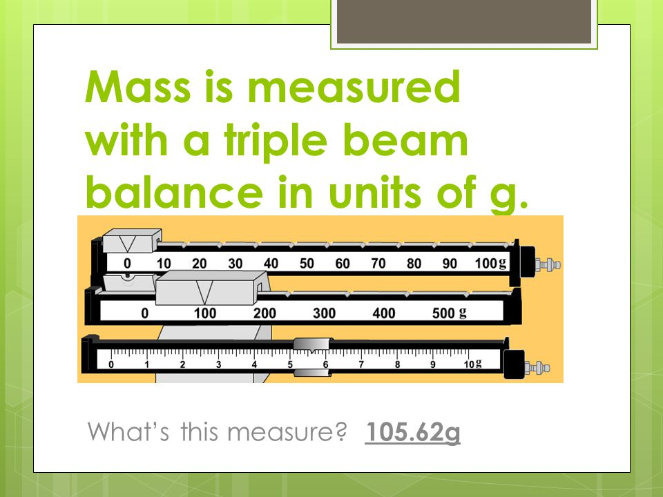 Mass is measured with a triple beam balance in units of g.