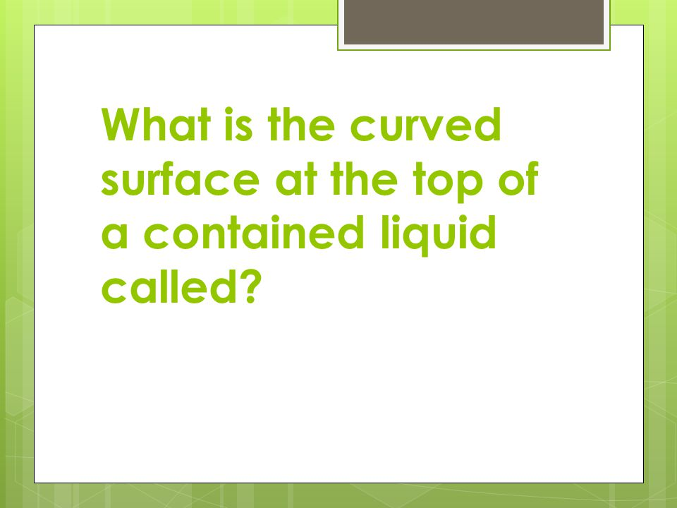 What is the curved surface at the top of a contained liquid called
