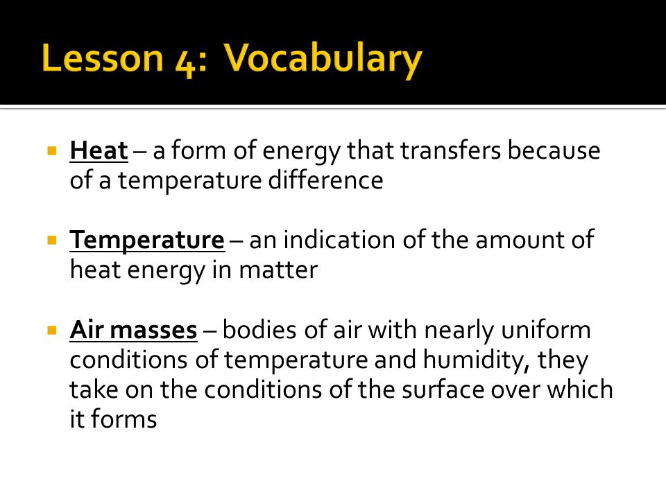 Lesson 4: Vocabulary Heat – a form of energy that transfers because of a temperature difference.