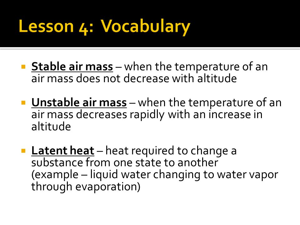 Lesson 4: Vocabulary Stable air mass – when the temperature of an air mass does not decrease with altitude.