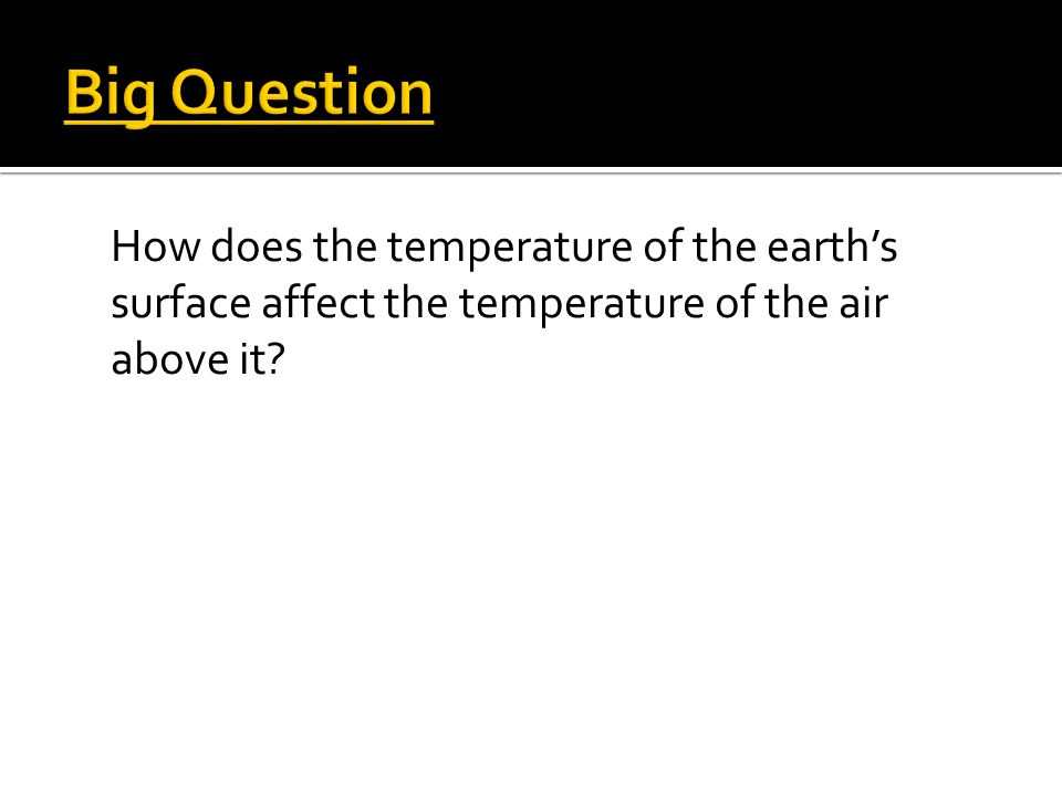 Big Question How does the temperature of the earth's surface affect the temperature of the air above it