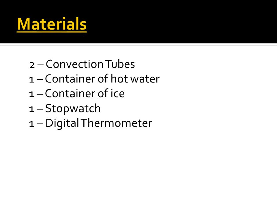 Materials 2 – Convection Tubes 1 – Container of hot water