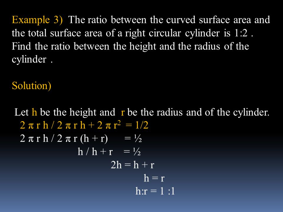 Example 3) The ratio between the curved surface area and the total surface area of a right circular cylinder is 1:2 . Find the ratio between the height and the radius of the cylinder .
