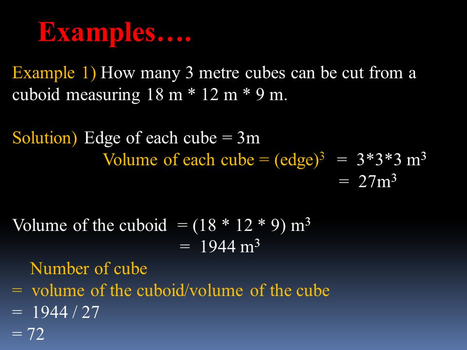 Examples…. Example 1) How many 3 metre cubes can be cut from a cuboid measuring 18 m * 12 m * 9 m. Solution) Edge of each cube = 3m.