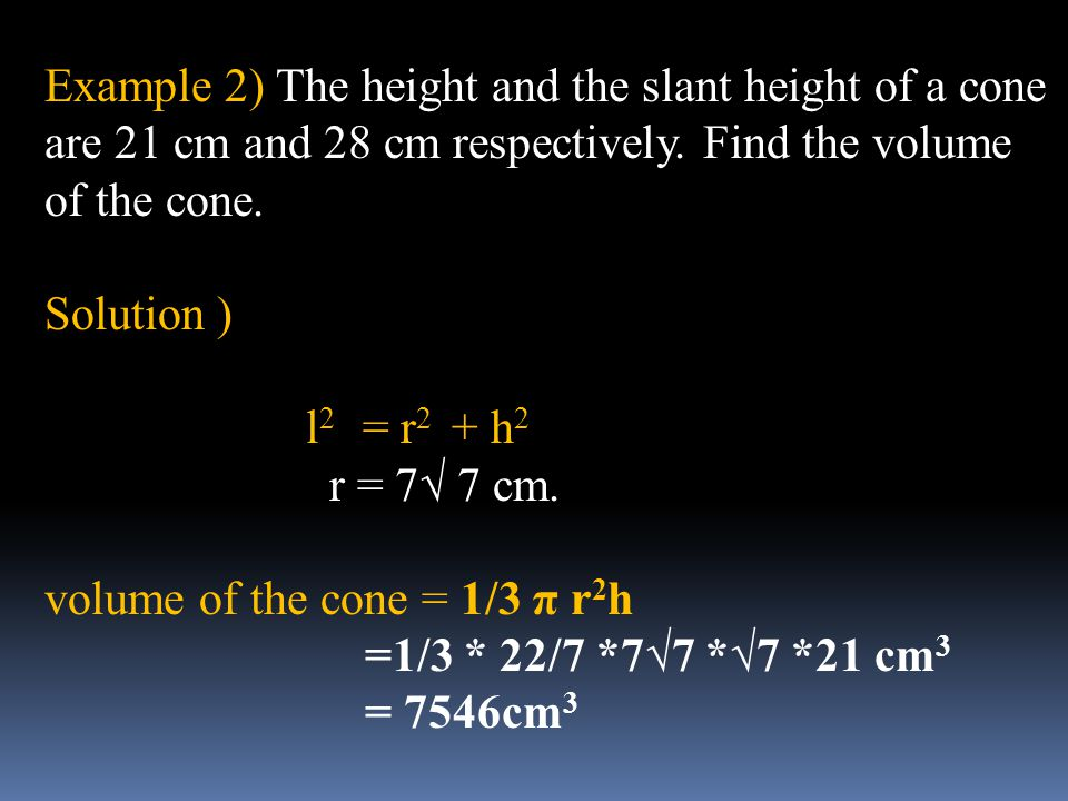 Example 2) The height and the slant height of a cone are 21 cm and 28 cm respectively. Find the volume of the cone.