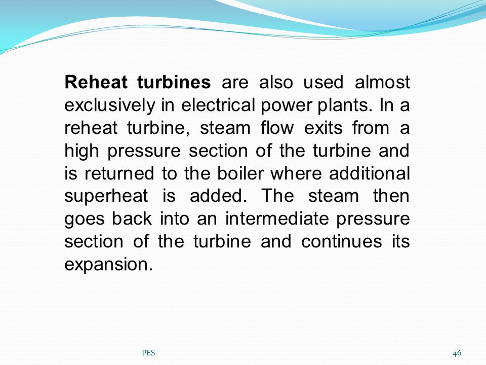 Reheat turbines are also used almost exclusively in electrical power plants. In a reheat turbine, steam flow exits from a high pressure section of the turbine and is returned to the boiler where additional superheat is added. The steam then goes back into an intermediate pressure section of the turbine and continues its expansion.