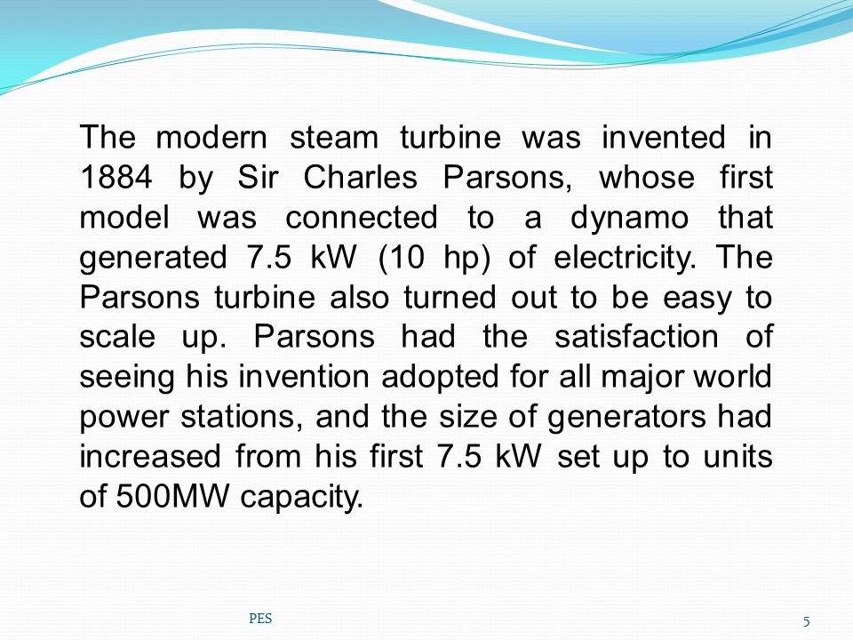 The modern steam turbine was invented in 1884 by Sir Charles Parsons, whose first model was connected to a dynamo that generated 7.5 kW (10 hp) of electricity. The Parsons turbine also turned out to be easy to scale up. Parsons had the satisfaction of seeing his invention adopted for all major world power stations, and the size of generators had increased from his first 7.5 kW set up to units of 500MW capacity.