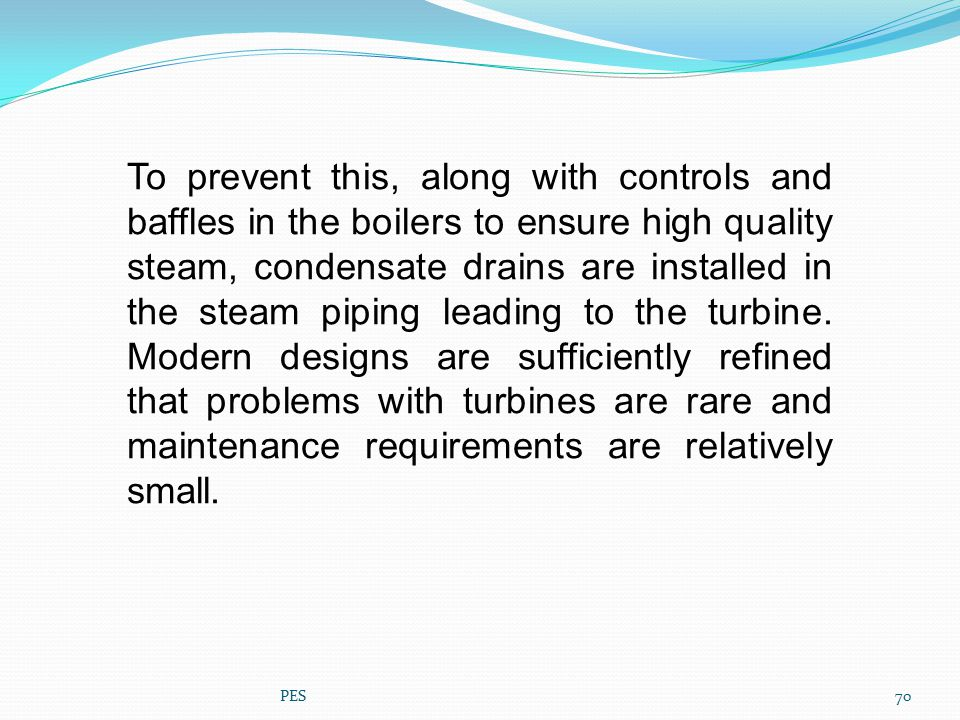 To prevent this, along with controls and baffles in the boilers to ensure high quality steam, condensate drains are installed in the steam piping leading to the turbine. Modern designs are sufficiently refined that problems with turbines are rare and maintenance requirements are relatively small.