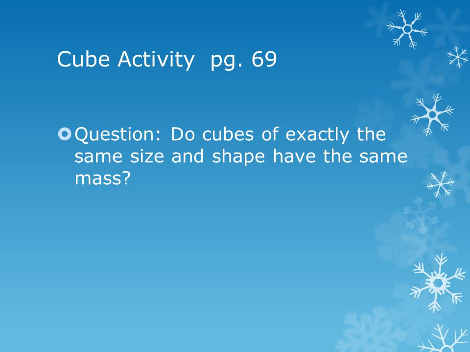 Cube Activity pg. 69 Question: Do cubes of exactly the same size and shape have the same mass