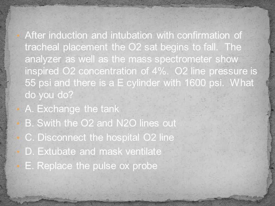 After induction and intubation with confirmation of tracheal placement the O2 sat begins to fall. The analyzer as well as the mass spectrometer show inspired O2 concentration of 4%. O2 line pressure is 55 psi and there is a E cylinder with 1600 psi. What do you do