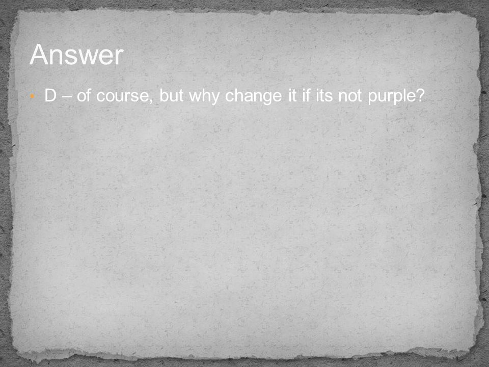 Answer D – of course, but why change it if its not purple