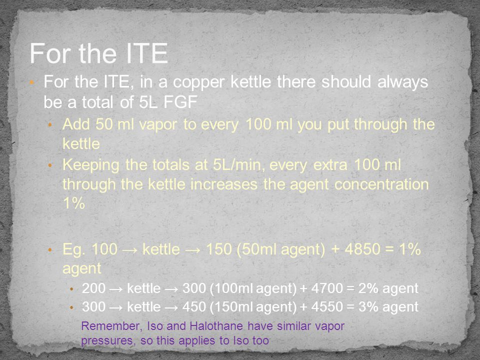 For the ITE For the ITE, in a copper kettle there should always be a total of 5L FGF. Add 50 ml vapor to every 100 ml you put through the kettle.
