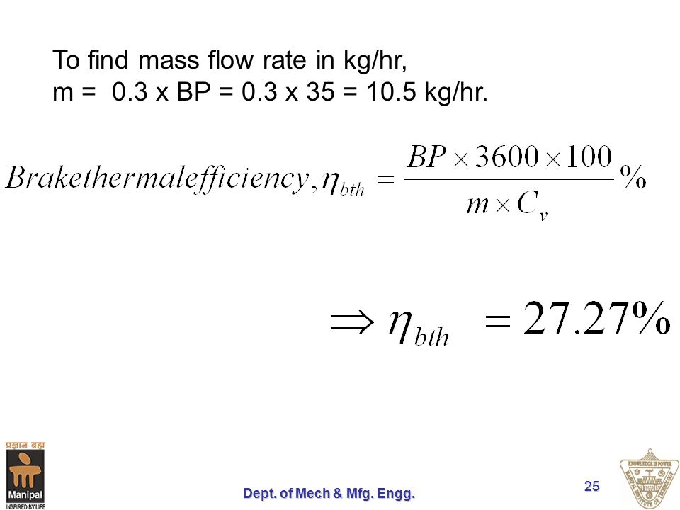 To find mass flow rate in kg/hr, m = 0.3 x BP = 0.3 x 35 = 10.5 kg/hr.