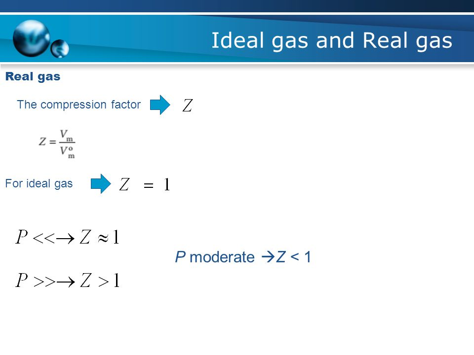 Ideal gas and Real gas P moderate Z < 1 Real gas