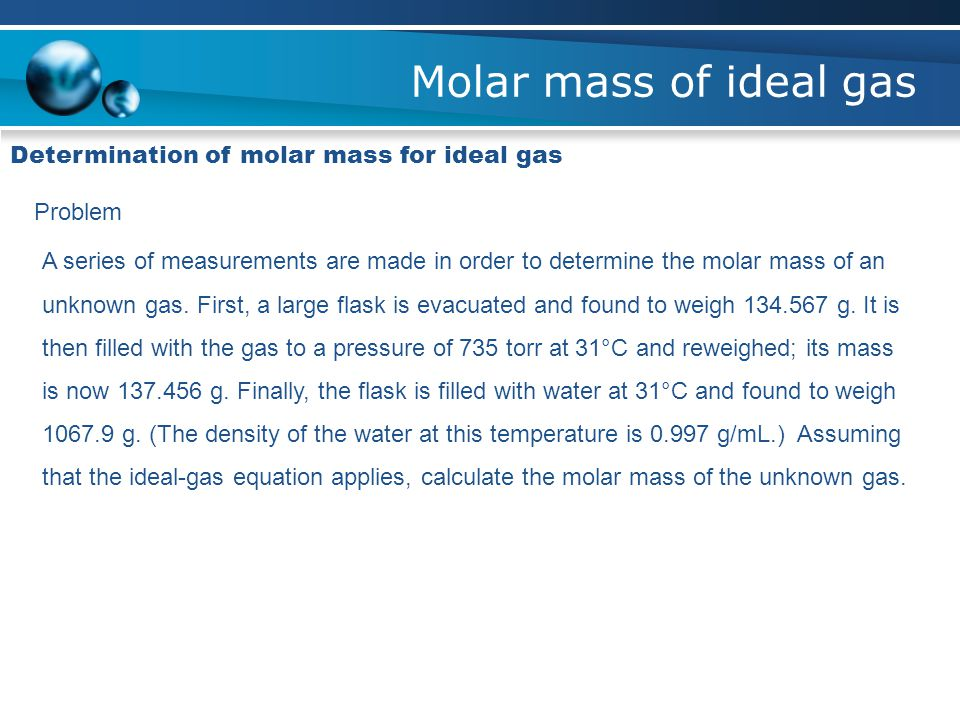 determining molar mass by ideal gas Determination of the molar mass of calculate the molar mass of the gas as follows: this temperature will be converted to kelvin for use in the ideal gas law.