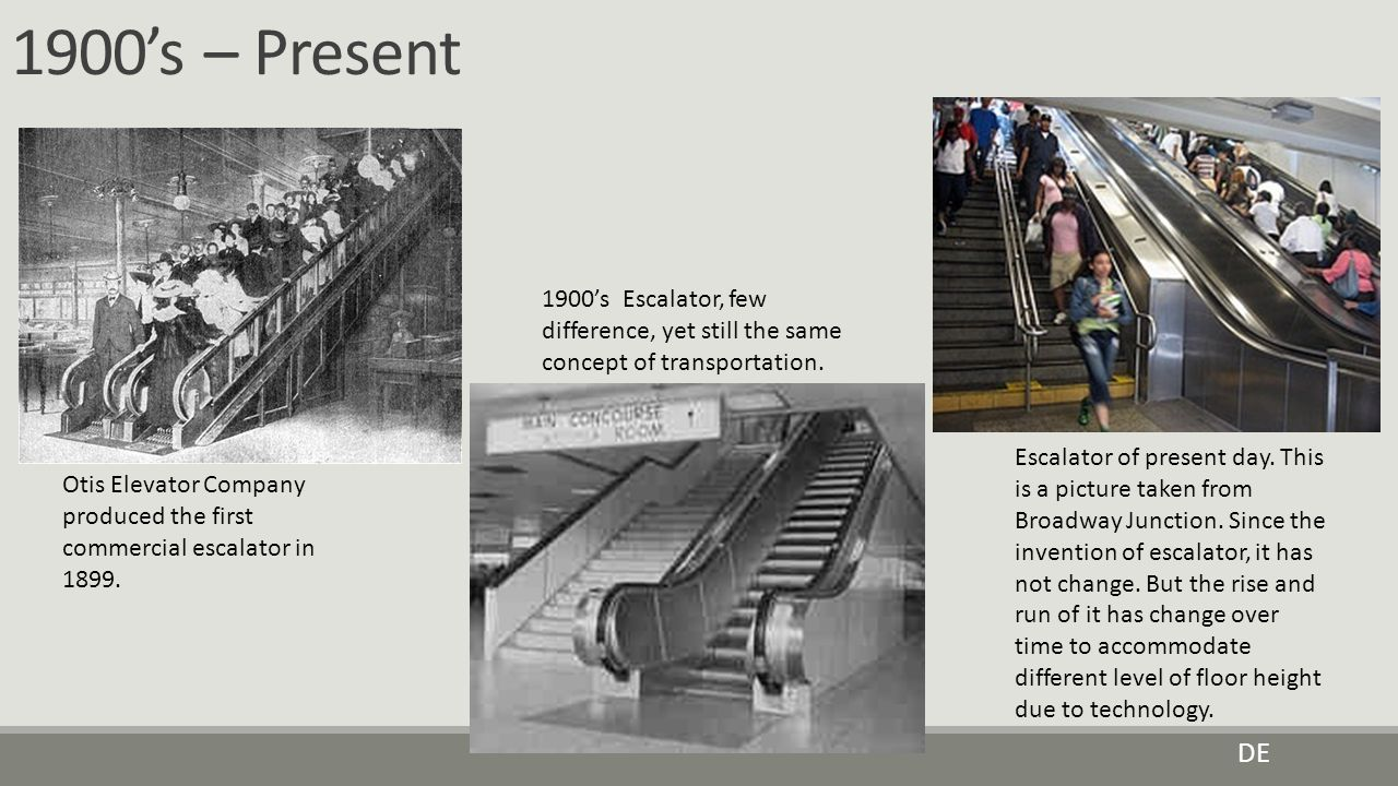 1900's – Present 1900's Escalator, few difference, yet still the same concept of transportation.