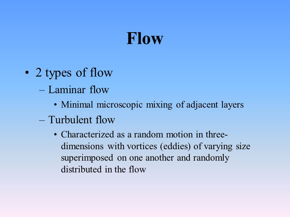 Flow 2 types of flow Laminar flow Turbulent flow